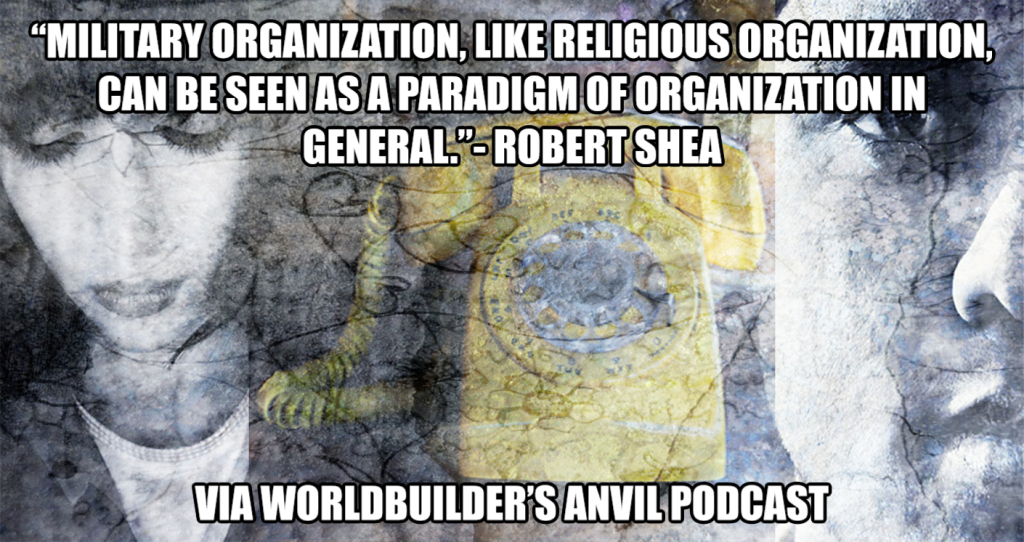 """Military organization, like religious organization, can be seen as a paradigm of organization in general.""- Robert Shea"