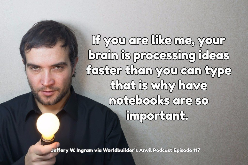If you are like me, your brain is processing ideas faster than you can type that is why have notebooks are so important. - Jeffery W. Ingram via Worldbuilder's Anvil Podcast Episode 117