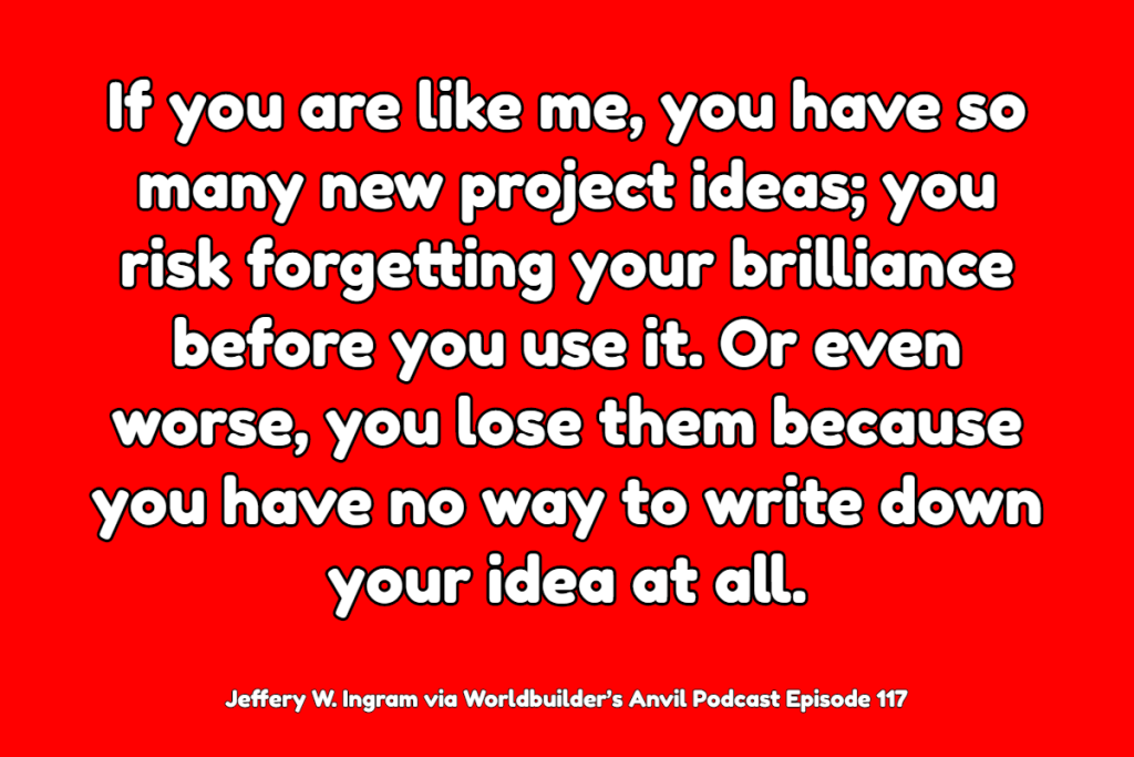If you are like me, you have so many new project ideas; you risk forgetting your brilliance before you use it. Or even worse, you lose them because you have no way to write down your idea at all. - Jeffery W. Ingram via Worldbuilder's Anvil Podcast Episode 117