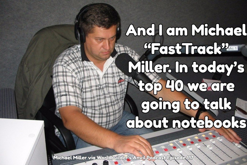 "And I am Michael ""FastTrack"" Miller. Today's top 40 we are going to talk about notebooks – Michael Miller via Worldbuilder's Anvil Podcast Episode 117"