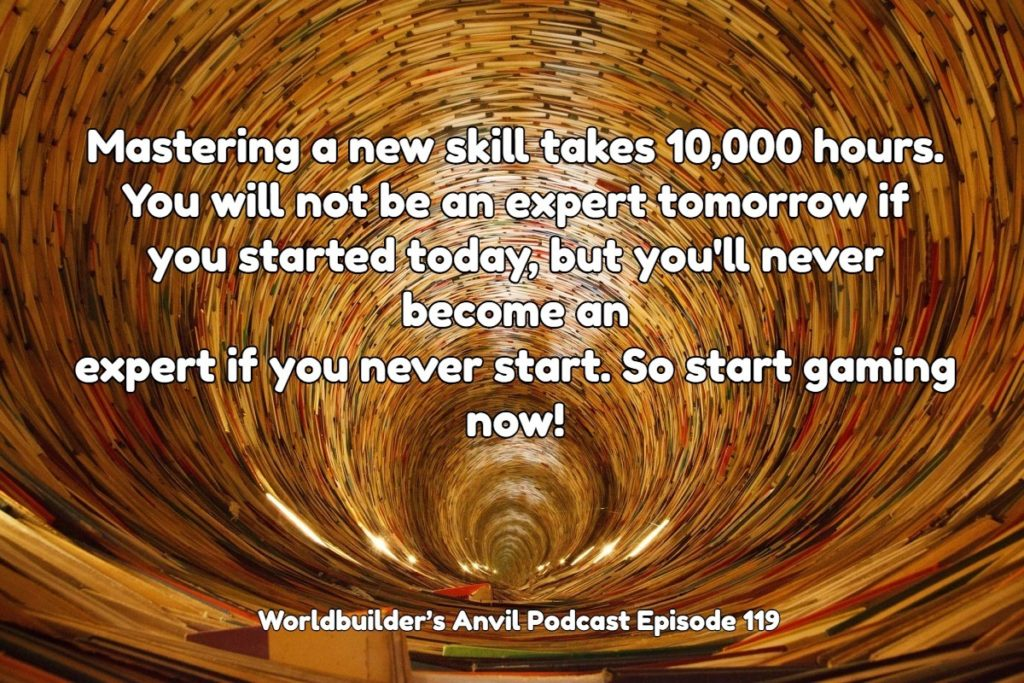 Mastering a new skill takes 10,000 hours. You will not be an expert tomorrow if you started today, but you'll never become an expert if you never start. So start gaming now!