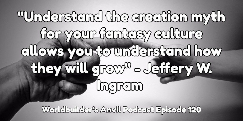 """""""Understand the creation myth for your fantasy culture allows you to understand how they will grow"""" - Jeffery W. Ingram"""