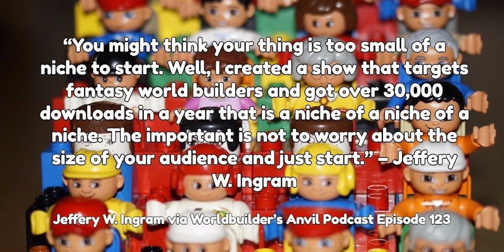 """You might think your thing is too small of a niche to start. Well, I created a show that targets fantasy world builders and got over 30,000 downloads in a year that is a niche of a niche of a niche. The important is not to worry about the size of your audience and just start."" – Jeffery W. Ingram"