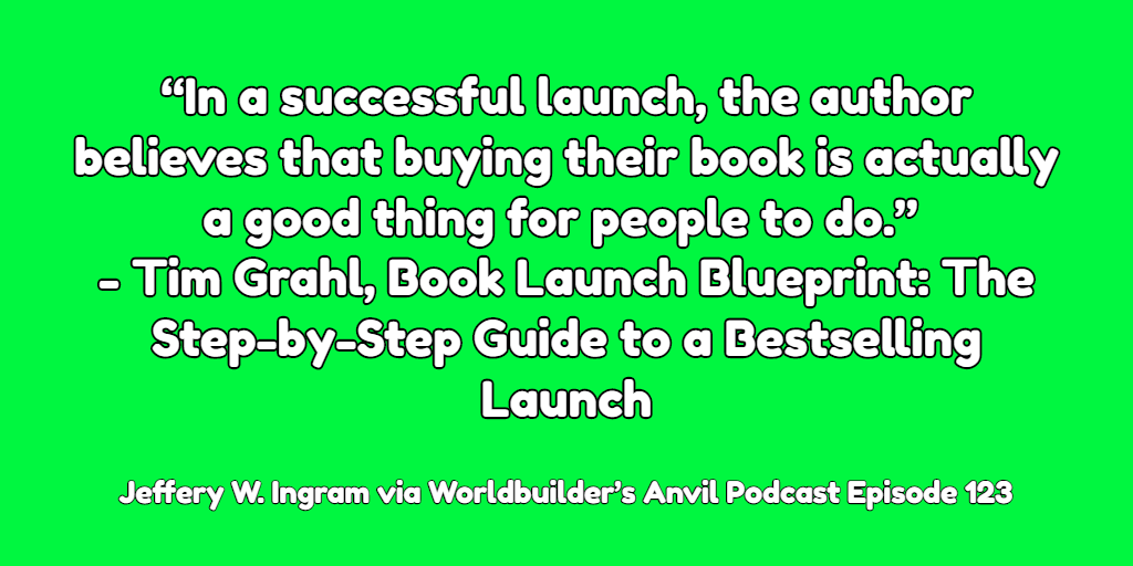 """In a successful launch, the author believes that buying their book is actually a good thing for people to do."" ― Tim Grahl, Book Launch Blueprint: The Step-by-Step Guide to a Bestselling Launch"