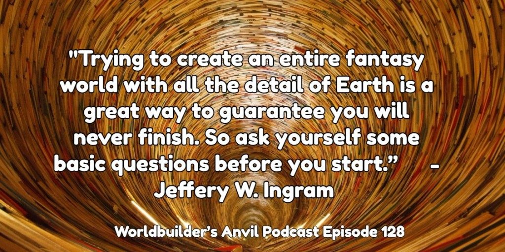 """""""Trying to create an entire fantasy world with all the detail of Earth is a great way to guarantee you will never finish. So ask yourself some basic questions before you start."""" - Jeffery W. Ingram"""