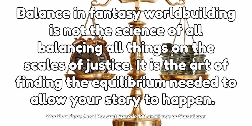130 Balance in fantasy worldbuilding is not the science of all balancing all things on the scales of justice. It is the art of finding the equilibrium needed to allow your story