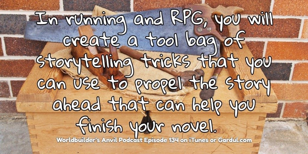 134 In running and RPG you will create a tool bag of storytelling tricks that you can use to propel the story ahead that can help you finish your novel
