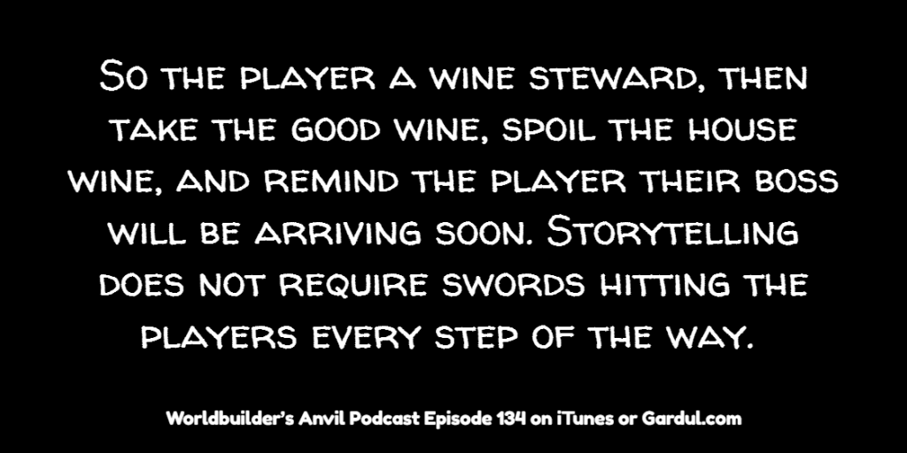 134 So the player a wine steward then take the good wine, spoil the house wine and remind the player their boss will be arriving soon Storytelling does not require swords hit