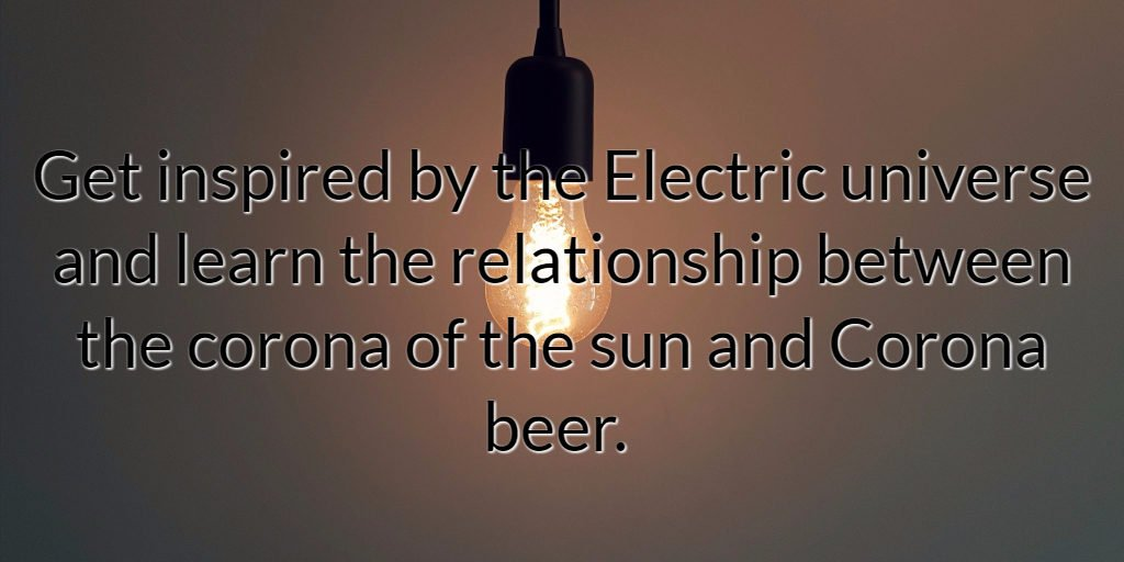 Get inspired by the Electric universe and learn the relationship between the corona of the sun and Corona beer.