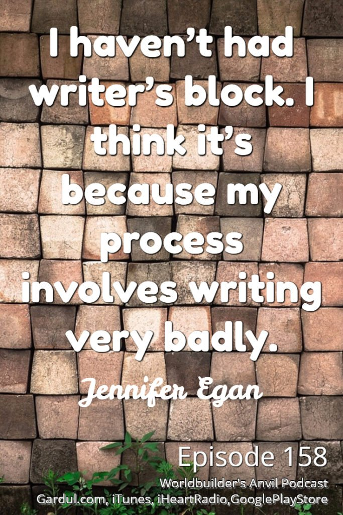 158 I haven't had writer's block. I think it's because my process involves writing very badly